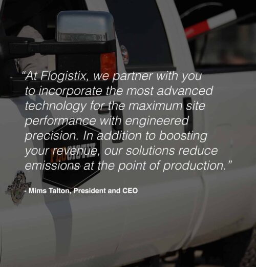 """""""At Flogistix, we partner with you to incorporate the most advanced technology for the maximum site performance with engineered precision. In addition to boosting your revenue, our solutions reduce emissions at the point of production"""" - Mims Talton, President and CEO"""
